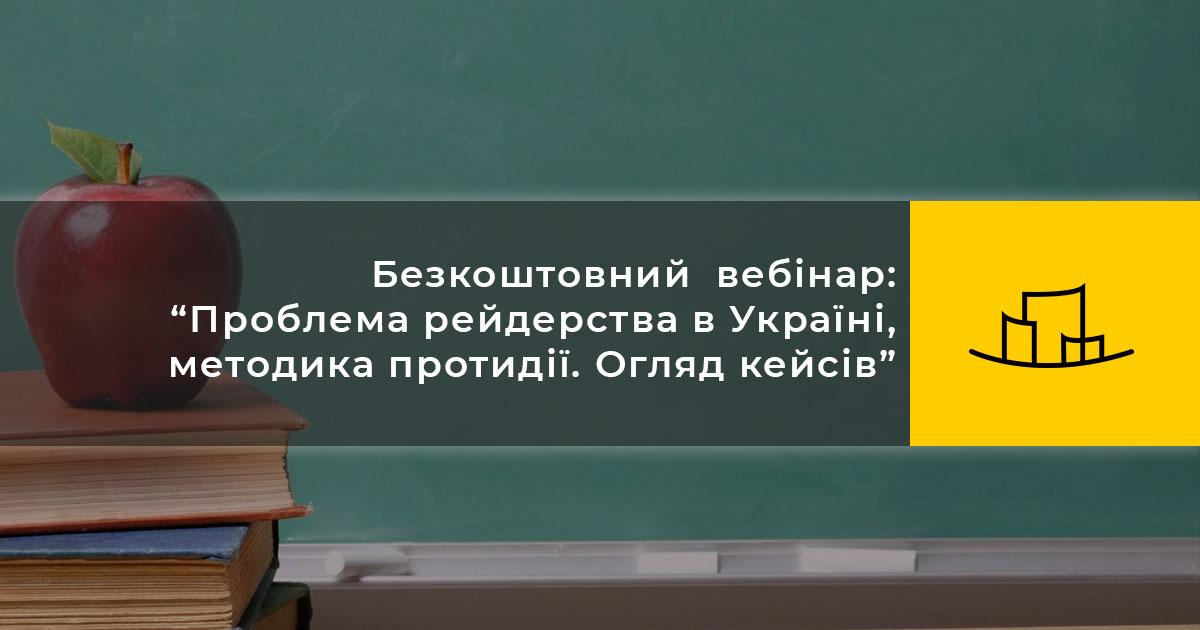 """Безкоштовний  вебінар: """"Проблема рейдерства в Україні, методика протидії. Огляд кейсів"""""""
