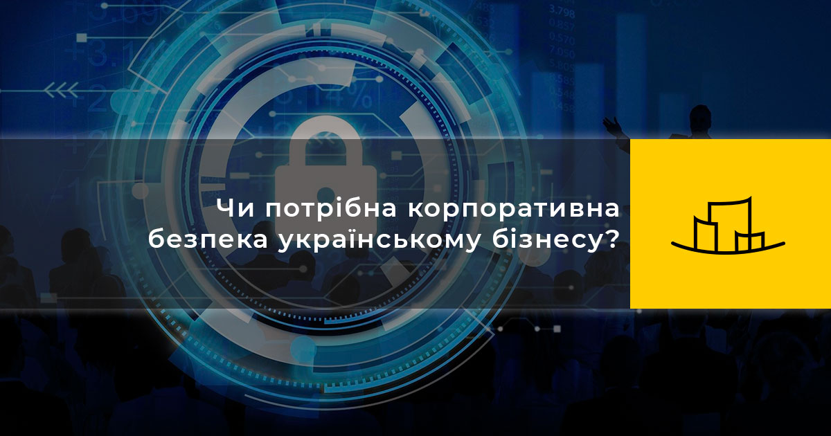 Чи потрібна корпоративна безпека українському бізнесу?