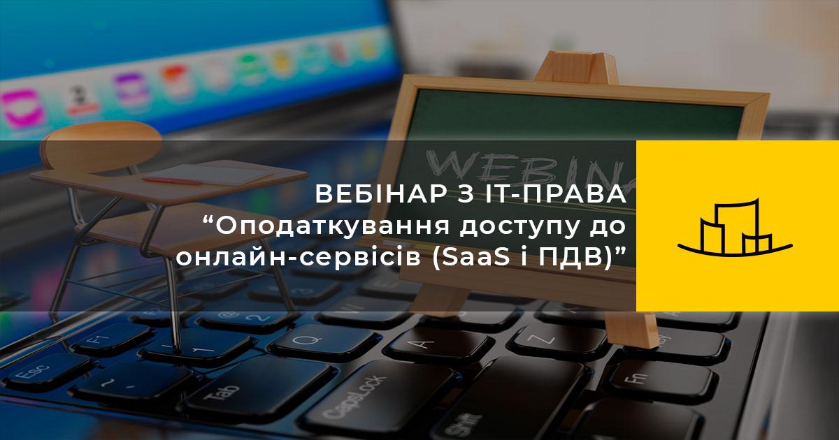 """ВЕБІНАР З IT-ПРАВА """"Оподаткування доступу до онлайн-сервісів (SaaS і ПДВ)"""""""