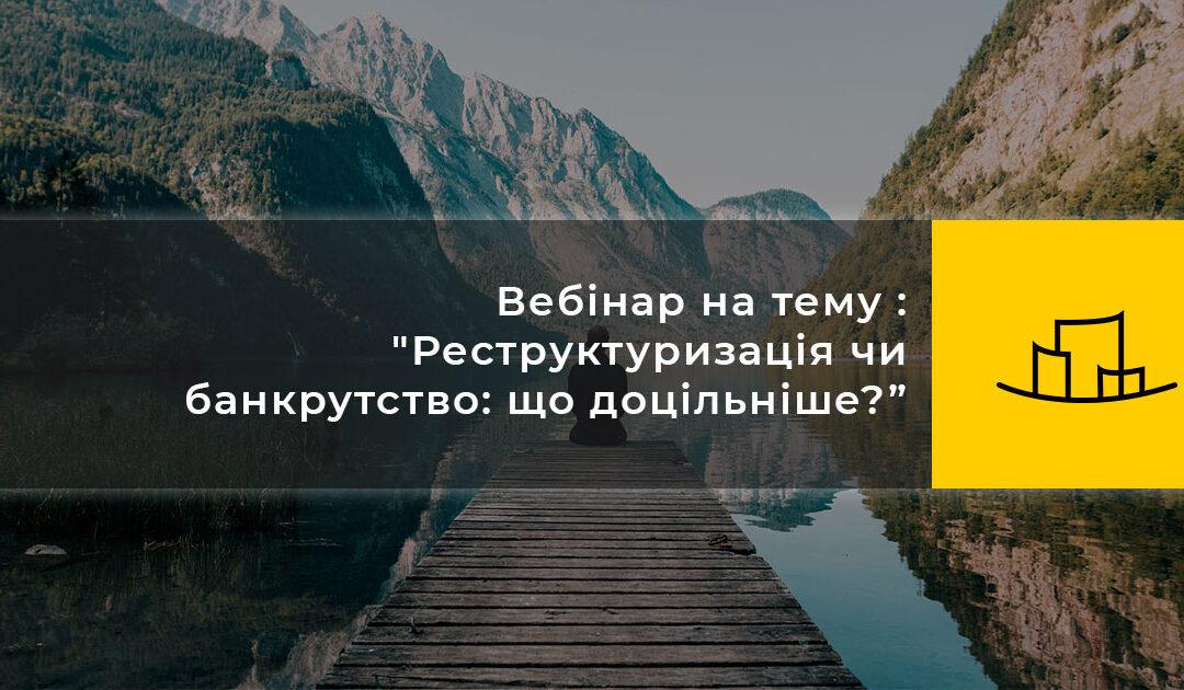 """Вебінар на тему : """"Реструктуризація чи банкрутство: що доцільніше?"""""""