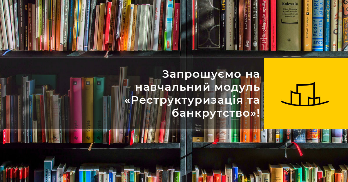 Запрошуємо на навчальний модуль «Реструктуризація та банкрутство»!