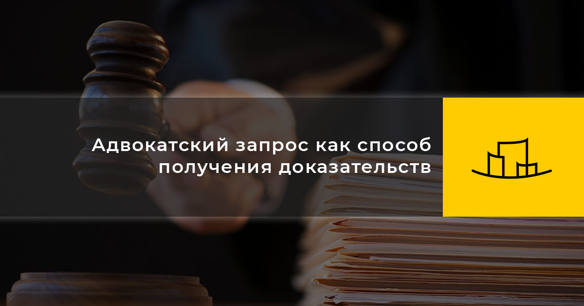 Адвокатский запрос как способ получения доказательств