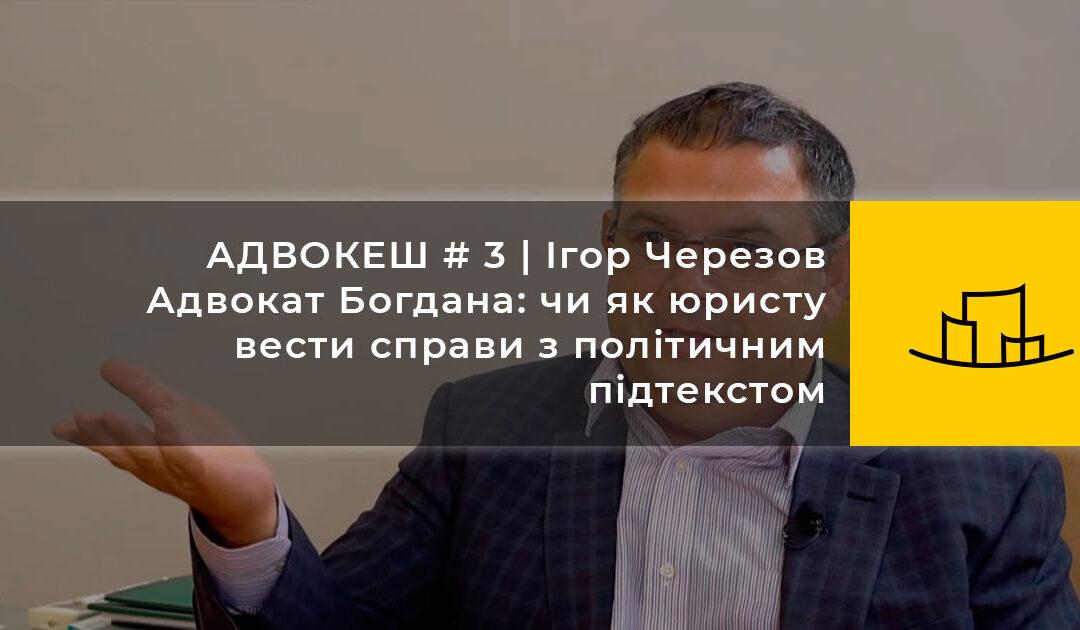 АДВОКЕШ #3 | Ігор Черезов | Адвокат Богдана: чи як юристу вести справи з політичним підтекстом