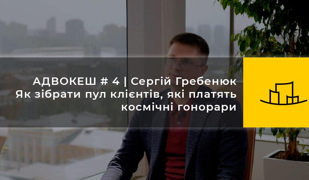 АДВОКЕШ # 4 | Сергій Гребенюк | Як зібрати пул клієнтів, які платять космічні гонорари