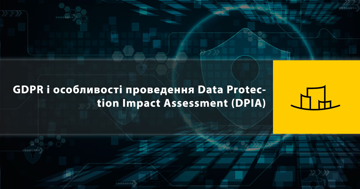 GDPR і особливості проведення Data Protection Impact Assessment (DPIA)