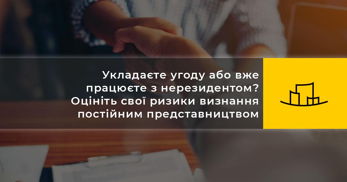Укладаєте угоду або вже працюєте з нерезидентом? Оцініть свої ризики визнання постійним представництвом нерезидента в Україні та наслідки такого визнання.