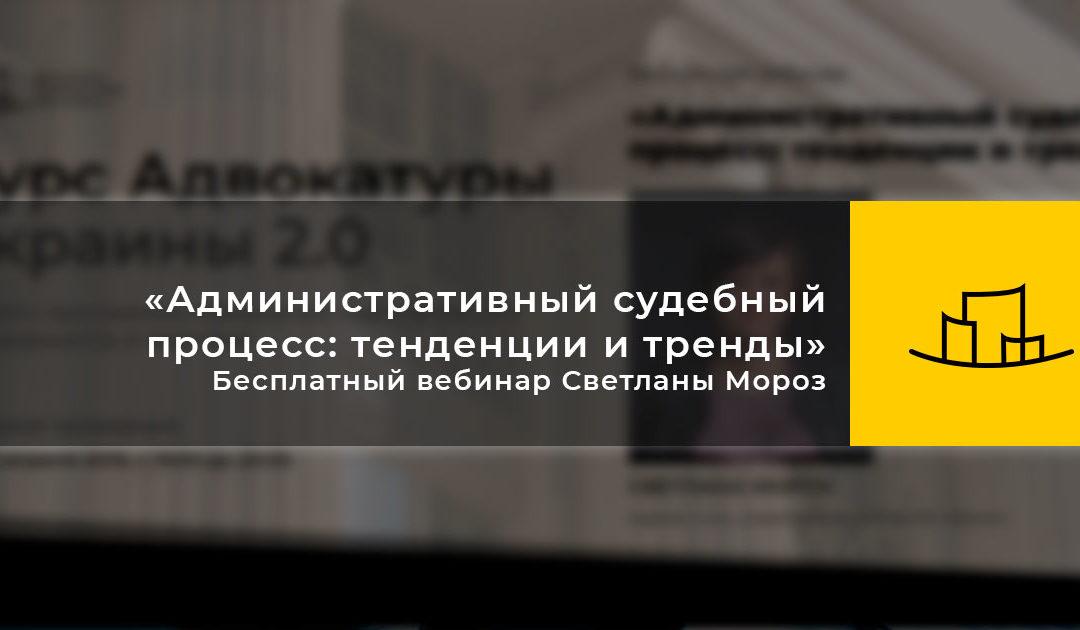«Административный судебный процесс: тенденции и тренды» – Бесплатный вебинар Светланы Мороз
