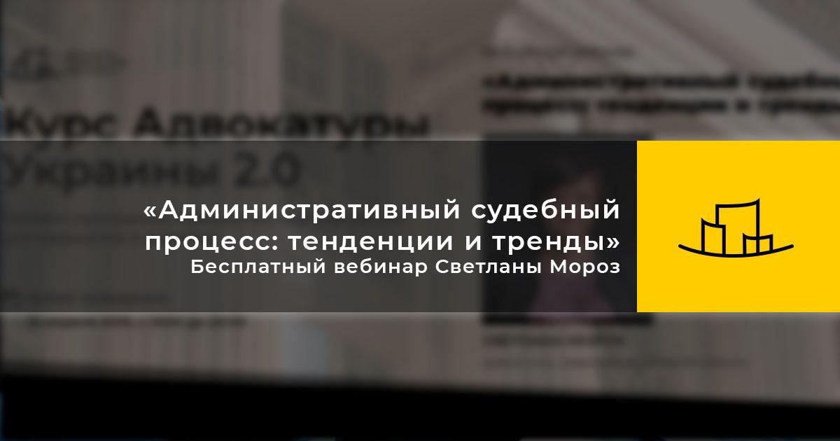 «Административный судебный процесс: тенденции и тренды» — Бесплатный вебинар Светланы Мороз