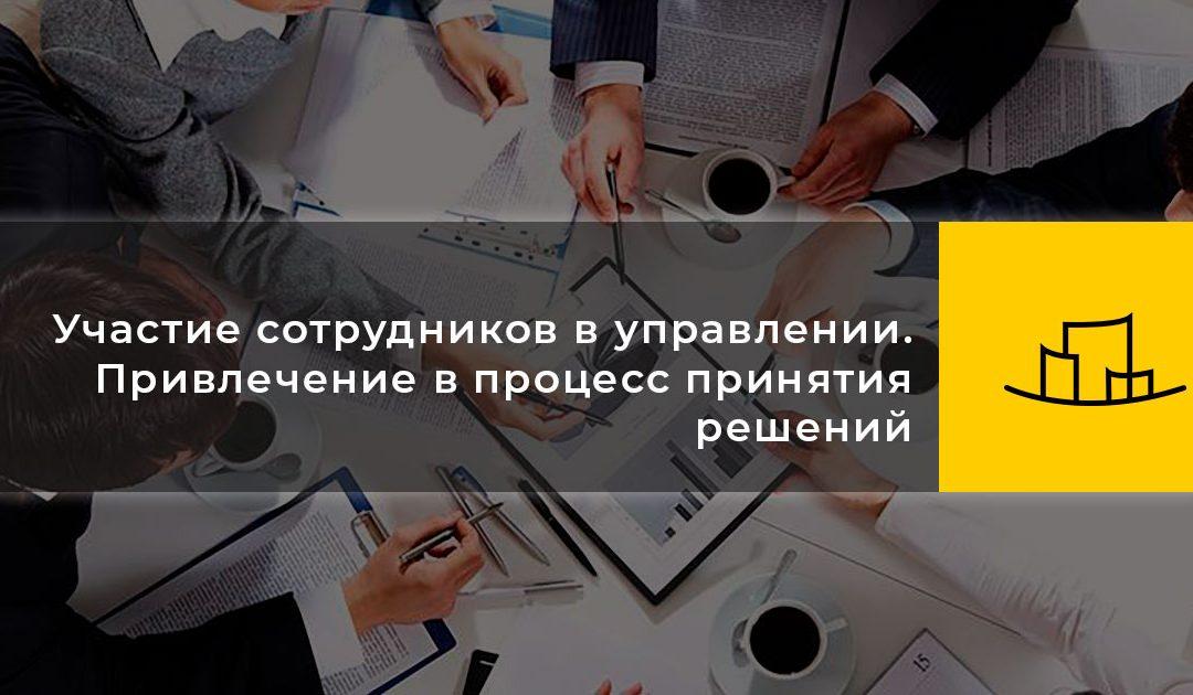 Участие сотрудников в управлении. Привлечение в процесс принятия решений.