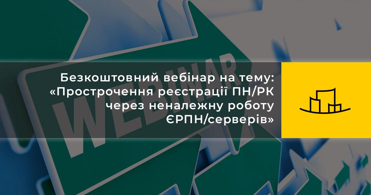 Безкоштовний вебінар на тему: «Прострочення реєстрації ПН/РК через неналежну роботу ЄРПН/серверів»