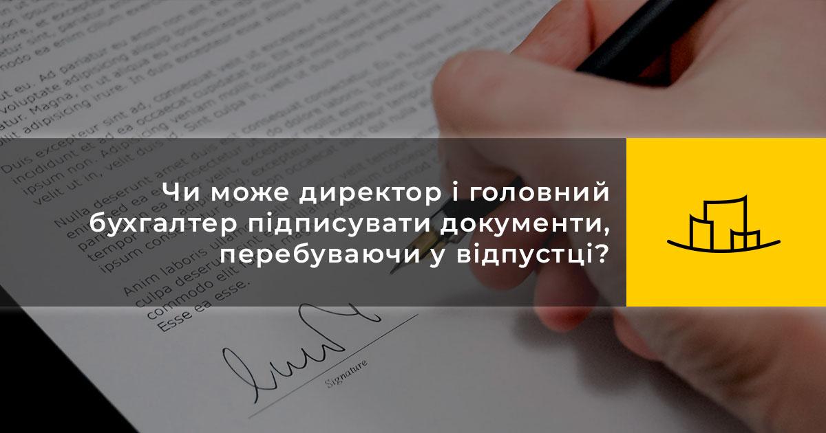 Чи може директор і головний бухгалтер підписувати документи, перебуваючи у відпустці?