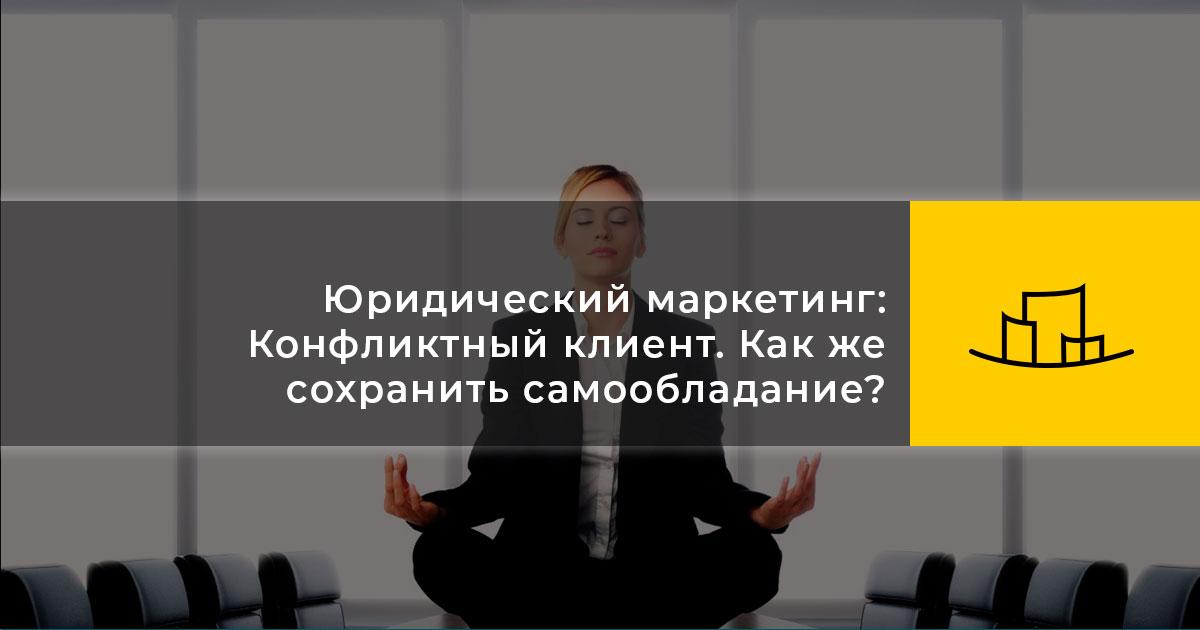 Юридический маркетинг: Конфликтный клиент. Как же сохранить самообладание?