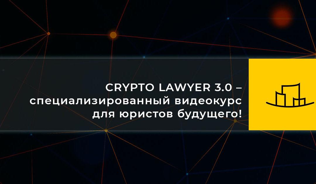CRYPTO LAWYER 3.0 – специализированный видеокурс для юристов будущего!
