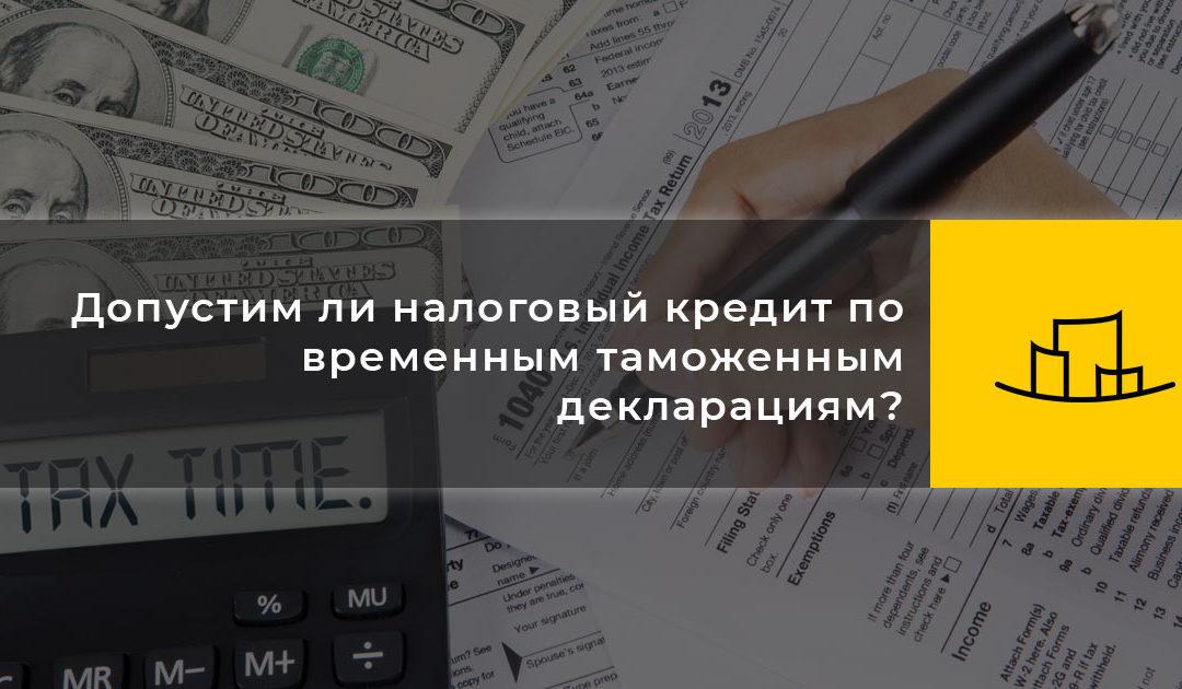 Допустим ли налоговый кредит по временным таможенным декларациям?