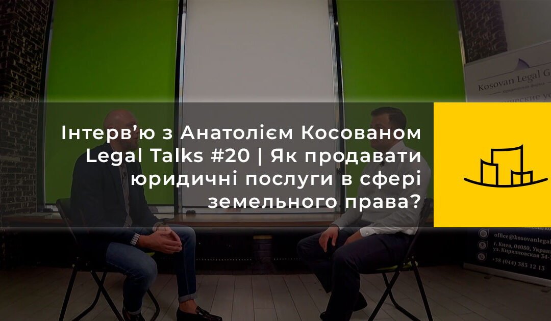 Інтерв'ю з Анатолієм Косованом   Legal Talks #20   Як продавати юридичні послуги в сфері земельного права?