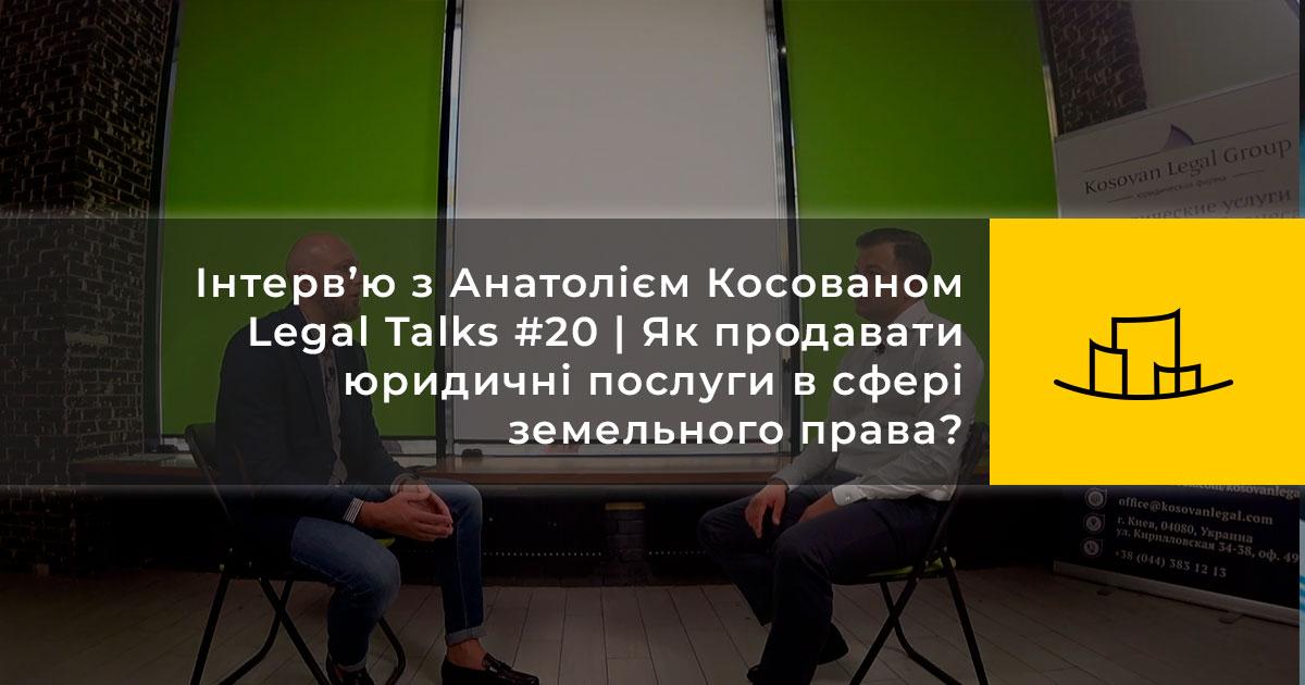 Інтерв'ю з Анатолієм Косованом | Legal Talks #20 | Як продавати юридичні послуги в сфері земельного права?