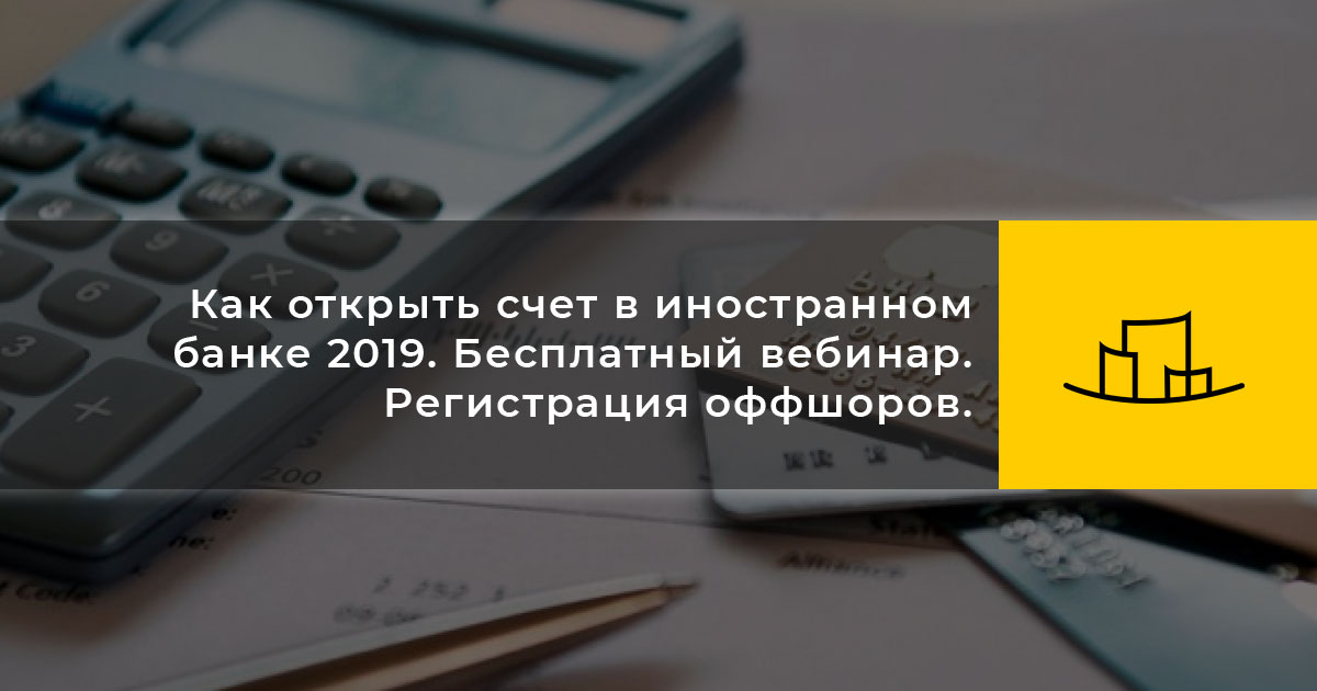 Как открыть счет в иностранном банке 2019. Бесплатный вебинар. Регистрация оффшоров.
