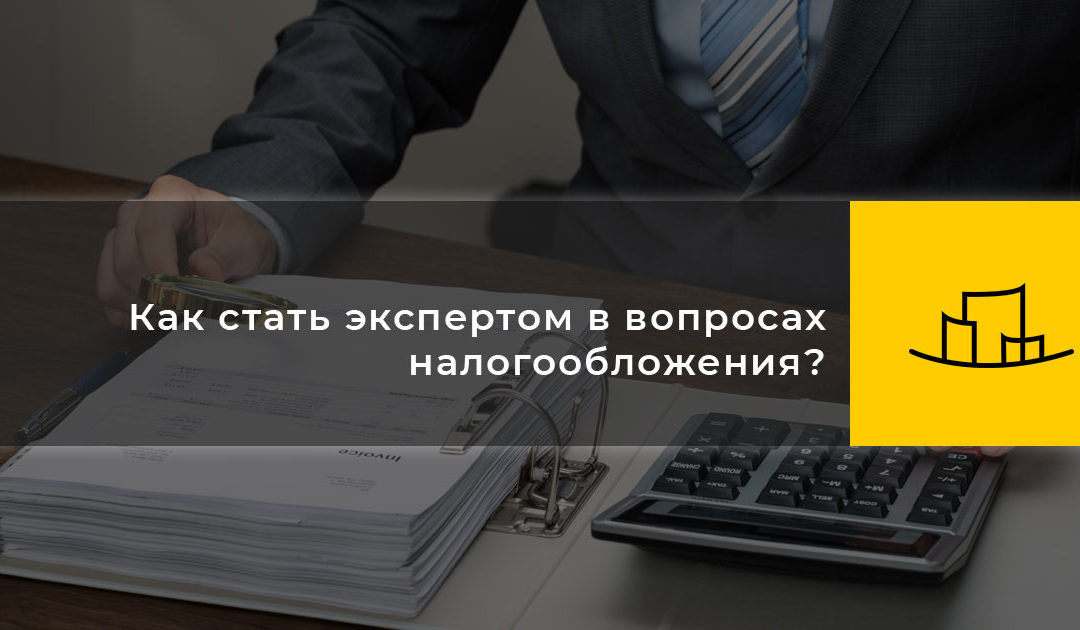 Как стать экспертом в вопросах налогообложения?