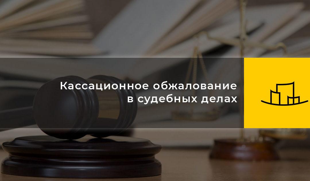 Кассационное обжалование в судебных делах