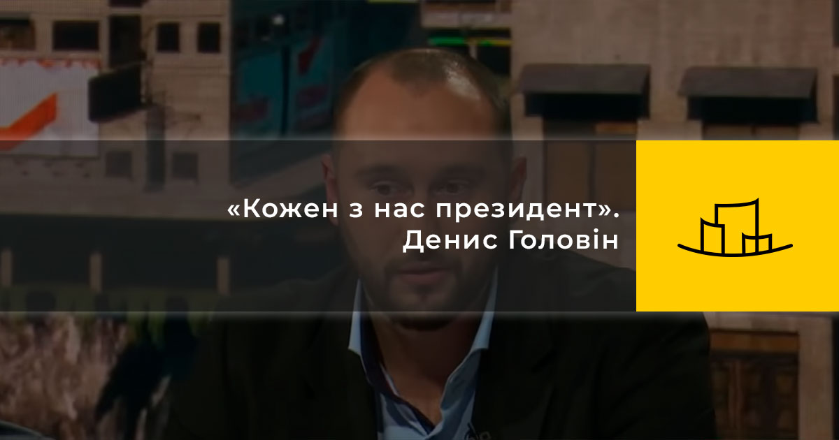 «Кожен з нас президент». Денис Головін