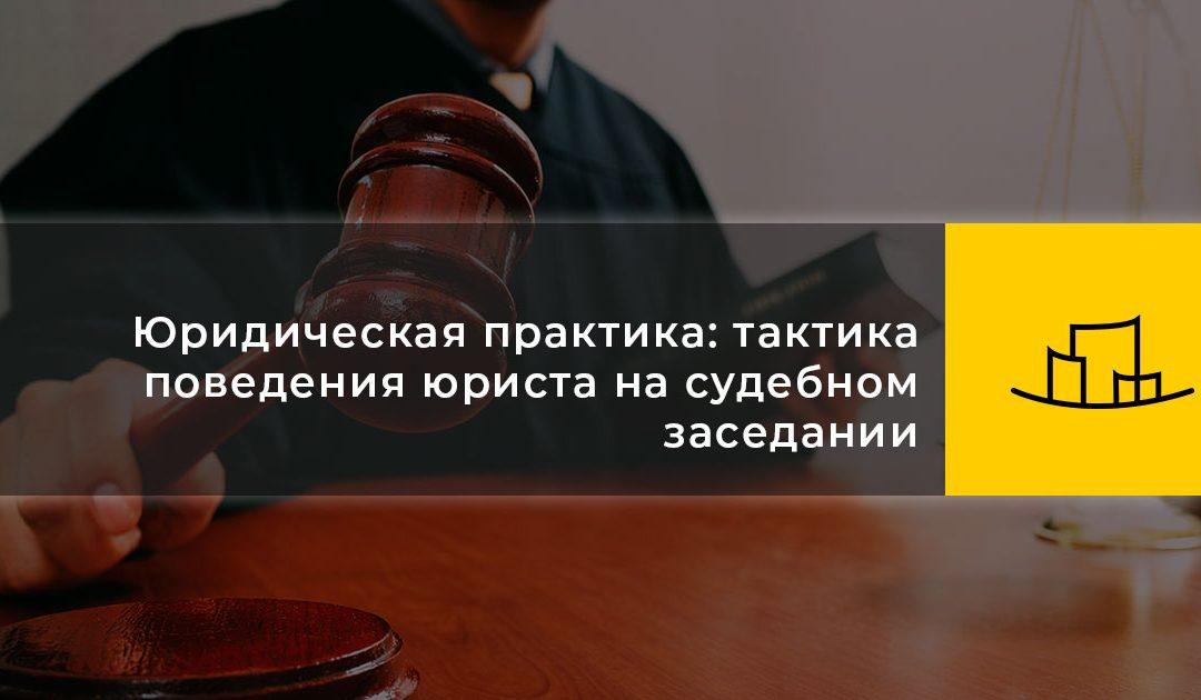 Юридическая практика: тактика поведения юриста на судебном заседании
