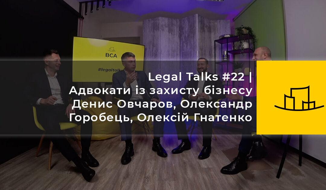 Legal Talks #22 | Адвокати із захисту бізнесу Денис Овчаров, Олександр Горобець, Олексій Гнатенко