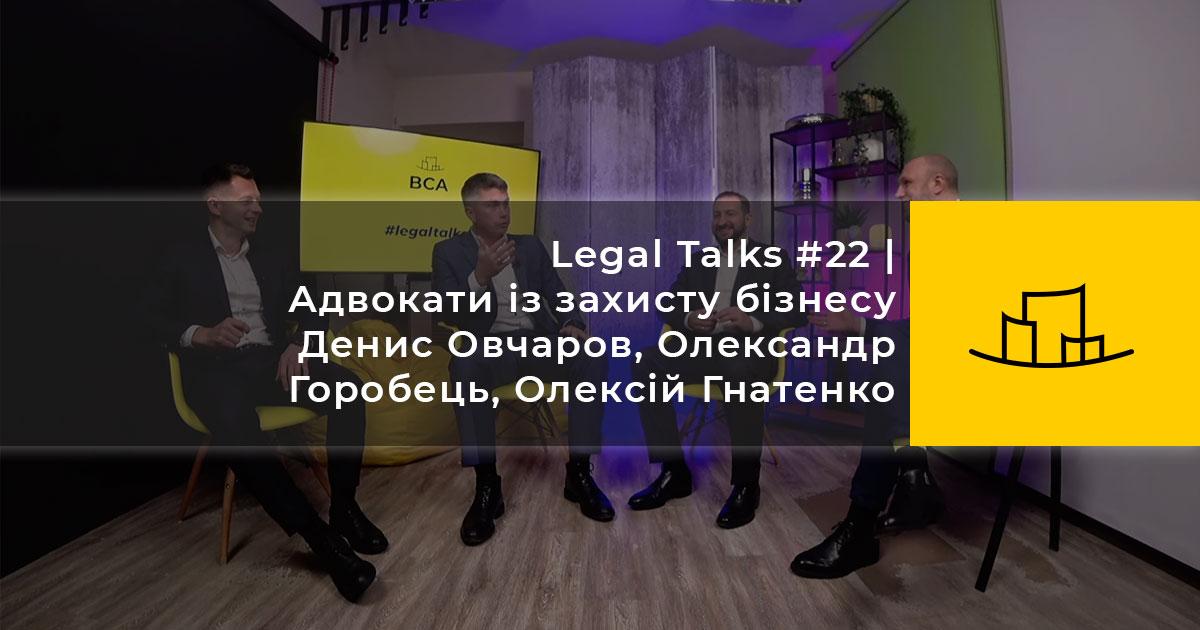 Legal Talks #22   Адвокати із захисту бізнесу Денис Овчаров, Олександр Горобець, Олексій Гнатенко