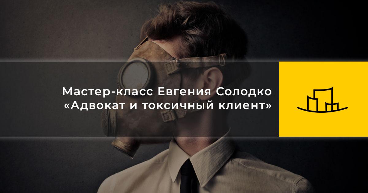 Мастер-класс Евгения Солодко «Адвокат и токсичный клиент»