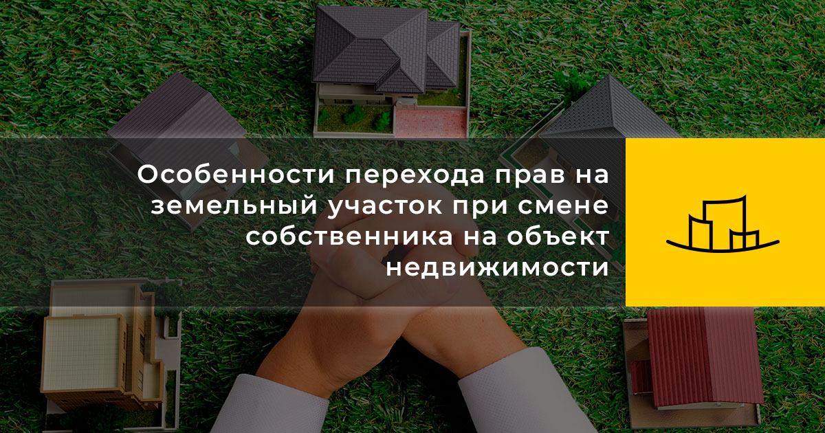 Особенности перехода прав на земельный участок при смене собственника на объект недвижимости