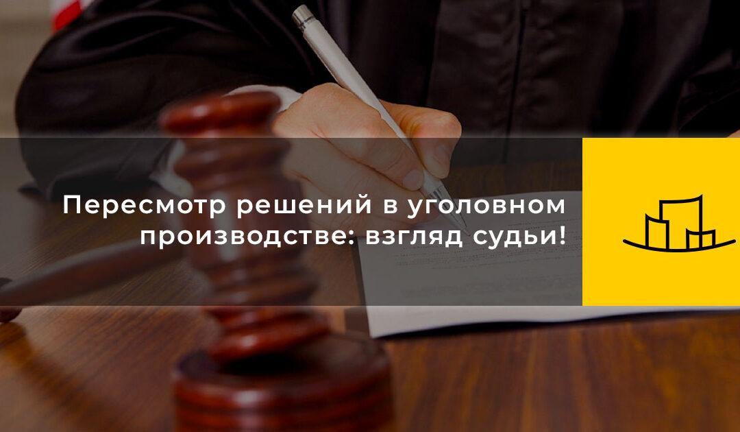 Пересмотр решений в уголовном производстве: взгляд судьи!