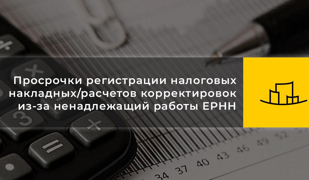 Просрочки регистрации налоговых накладных/расчетов корректировок из-за ненадлежащий работы ЕРНН