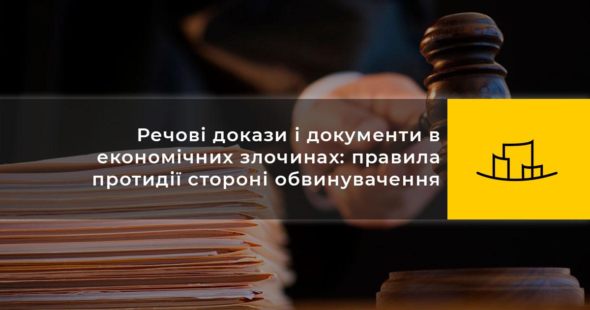 Речові докази і документи в економічних злочинах: правила протидії стороні обвинувачення