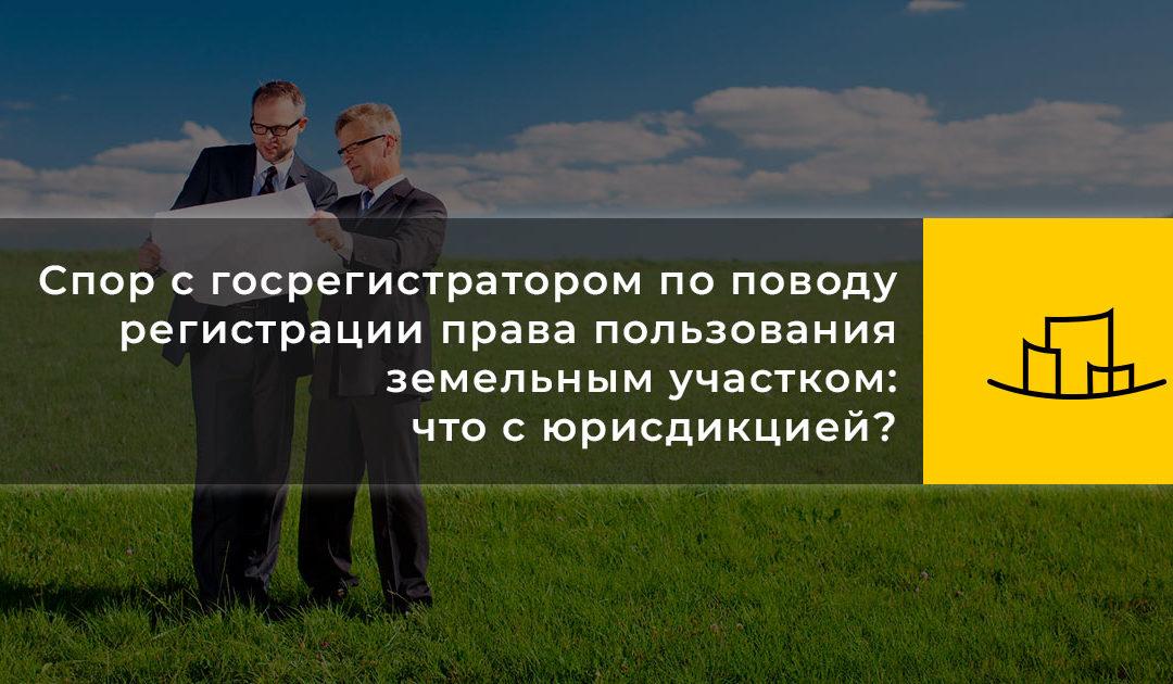 Спор с госрегистратором по поводу регистрации права пользования земельным участком: что с юрисдикцией?