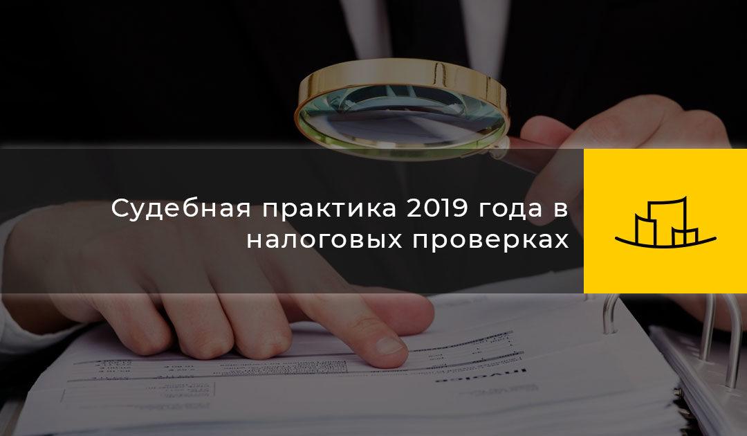 Судебная практика 2019 года в налоговых проверках