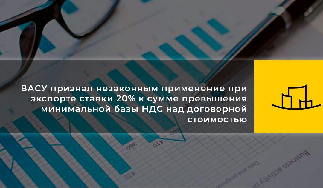 ВАСУ признал незаконным применение при экспорте ставки 20% к сумме превышения минимальной базы НДС над договорной стоимостью
